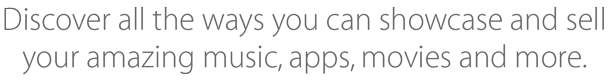 Discover all the ways you can showcase and sell your amazing music, apps, movies and more.
