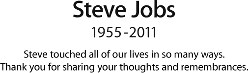 Steve Jobs, 1955 - 2011.  Steve touched all of our lives in so many ways.  Thank you for sharing your thoughts and remembrances.