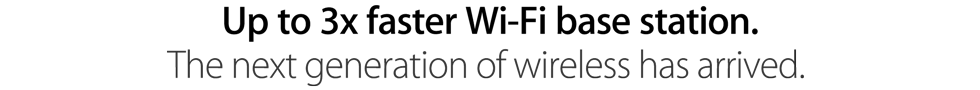 Up to 3x faster Wi-Fi base station. The next generation of wireless has arrived.